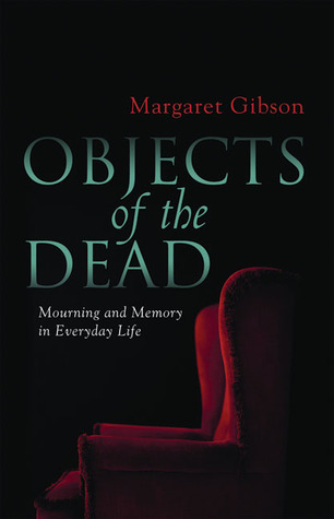 Objects of the Dead: Mourning and Memory in Everyday Life by Margaret Gibson