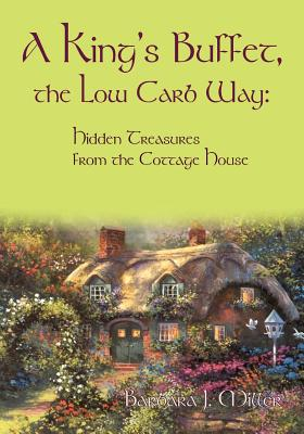 A King's Buffet, the Low Carb Way: Hidden Treasures from the Cottage House by Barbara J. Miller