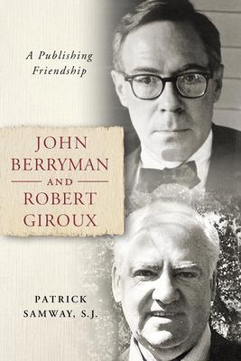 John Berryman and Robert Giroux: A Publishing Friendship by Patrick Samway