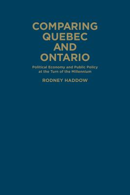 Comparing Quebec and Ontario: Political Economy and Public Policy at the Turn of the Millennium by Rodney Haddow