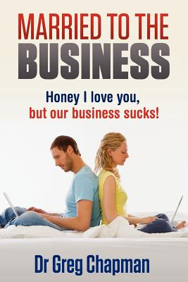 Married to the Business: Honey I love you but our business sucks by Greg Chapman