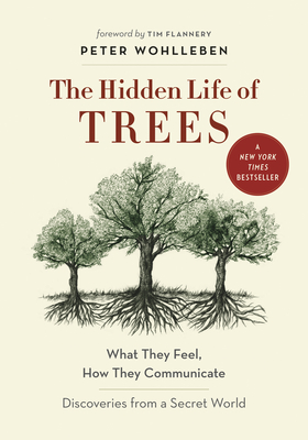 The Hidden Life of Trees: What They Feel, How They Communicate--Discoveries from a Secret World by Peter Wohlleben