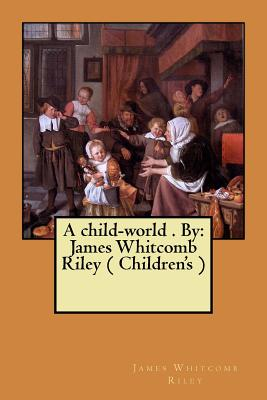 A child-world . By: James Whitcomb Riley ( Children's ) by James Whitcomb Riley