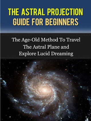 Astral Projection The Guide For Beginners by Rose Arcadia