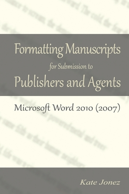 Formatting Manuscripts for Submission to Publishers and Agents: Microsoft Word 2010 (2007) by Kate Jonez