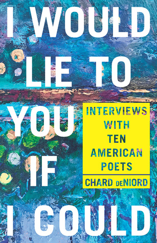 I Would Lie to You if I Could: Interviews with Ten American Poets by Chard deNiord