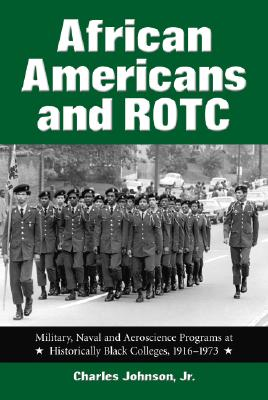 African Americans and ROTC: Military, Naval and Aeroscience Programs at Historically Black Colleges, 1916-1973 by Charles Johnson
