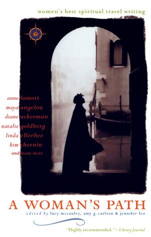 A Woman's Path: Women's Best Spiritual Travel Writing by Anne Lamott, Linda Ellerbee, Maya Angelou, Lucy McCauley, Amy G. Carlson, Amy Greimann Carlson, Jennifer Leo