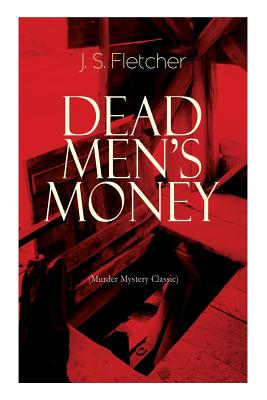 DEAD MEN'S MONEY (Murder Mystery Classic): British Crime Thriller by J. S. Fletcher