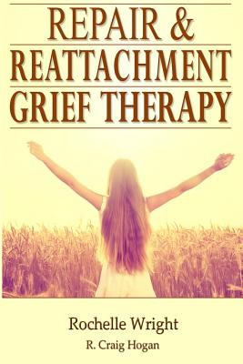 Repair & Reattachment Grief Counseling by Rochelle Wright, R. Craig Hogan