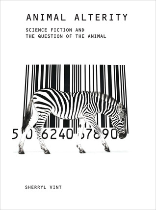 Animal Alterity: Science Fiction and the Question of the Animal by Sherryl Vint