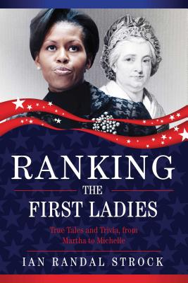 Ranking the First Ladies: True Tales and Trivia, from Martha Washington to Michelle Obama by Ian Randal Strock