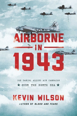 Airborne in 1943: The Daring Allied Air Campaign Over the North Sea by Kevin Wilson