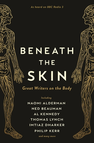 Beneath the Skin: Love Letters to the Body by Great Writers by Various, Ned Beauman, Thomas Lynch, Naomi Alderman, Philip Kerr, A.L. Kennedy