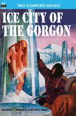 Ice City of the Gorgon & When the World Tottered by Richard S. Shaver, Chester S. Geier, Lester Del Rey