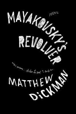 Mayakovsky's Revolver: Poems by Matthew Dickman