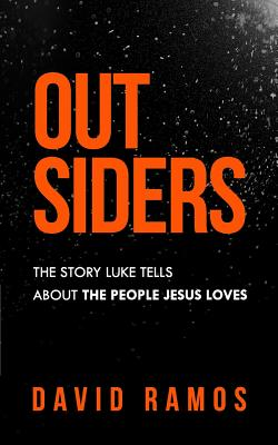 Outsiders: The Story Luke Tells About The People Jesus Loves by David Ramos