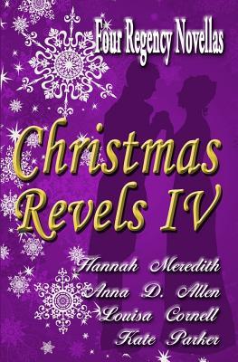 Christmas Revels IV: Four Regency Novellas by Kate Parker, Anna D. Allen, Louisa Cornell