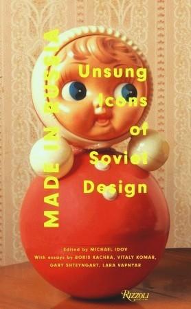 Made in Russia: Unsung Icons of Soviet Design by Vitaly Komar, Michael Idov, Gary Shteyngart, Boris Kachka, Lara Vapnyar, Bela Shayevich