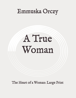 A True Woman: The Heart of a Woman: Large Print by Emmuska Orczy
