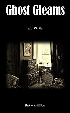 Ghost Gleams: Tales of the Uncanny (Black Heath Gothic, Sensation and Supernatural) by W.J. Wintle