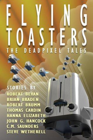 Flying Toasters - The DeadPixel Tales by Steven Wetherell, Hanna Elizabeth, Robert Brumm, C.M. Saunders, Brian Braden, John Gregory Hancock, Thomas Cardin
