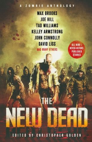 New Dead: A Zombie Anthology by John Connolly, Jonathan Maberry, Max Brooks, Christopher Golden, Rick Hautala, Holly Newstein, David Wellington, Stephen R. Bissstte, Kelley Armstrong, David Liss, James A. Moore, Joe Hill, Joe R. Lansdale, Brian Keene, Derek Nikitas, Tad Williams, Mike Carey, M.B. Homler, Tim Lebbon, Aimee Bender