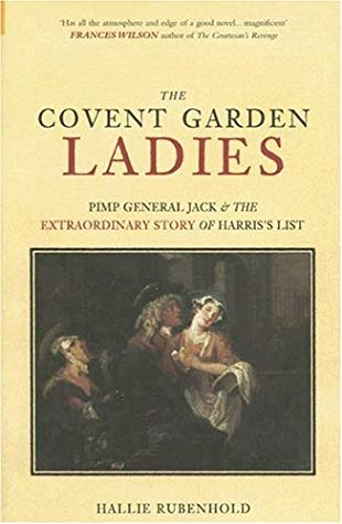 The Covent Garden Ladies: Pimp General Jack & The Extraordinary Story of Harris' List by Hallie Rubenhold