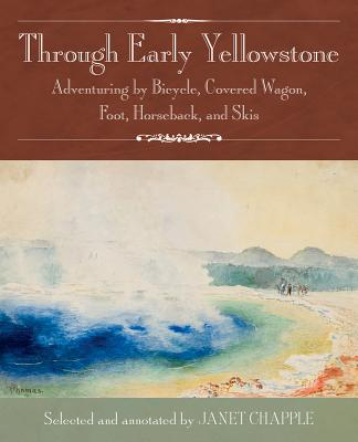 Through Early Yellowstone: Adventuring by Bicycle, Covered Wagon, Foot, Horseback, and Skis by Ray Stannard Baker