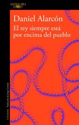 El Rey Siempre Está Por Encima del Pueblo / The Is Always Above the People: Stories by Daniel Alarcon