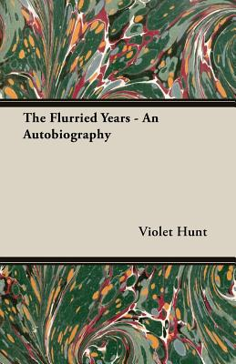 The Flurried Years - An Autobiography by Violet Hunt