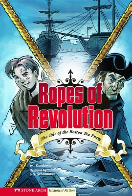 Ropes of Revolution: The Tale of the Boston Tea Party by Jessica Gunderson