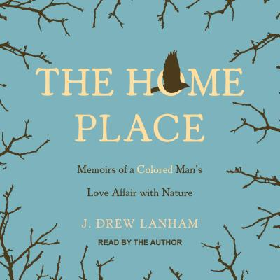 The Home Place: Memoirs of a Colored Man's Love Affair with Nature by J. Drew Lanham