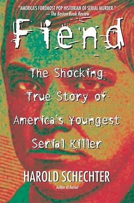 Fiend: The Shocking True Story of America's Youngest Serial Killer by Harold Schechter