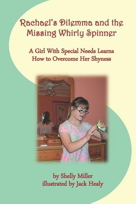 Rachael's Dilemma and the Missing Whirly Spinner: A Girl with Special Needs Learns How to Overcome Her Shyness by Shelly Miller