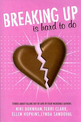 Breaking Up is Hard to Do: Stories About Falling Out of Love by Four Incredible Authors by Ellen Hopkins, Terri Clark, Niki Burnham, Lynda Sandoval