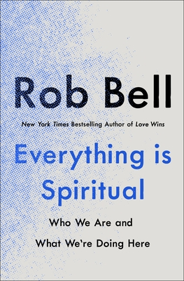 Everything Is Spiritual: Who We Are and What We're Doing Here by Rob Bell