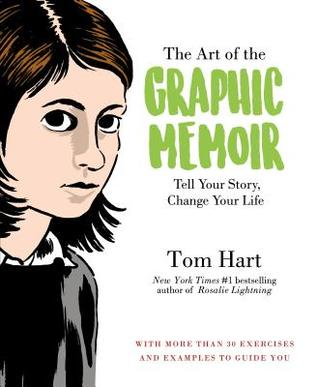 The Art of the Graphic Memoir: Tell Your Story, Change Your Life by Tom Hart