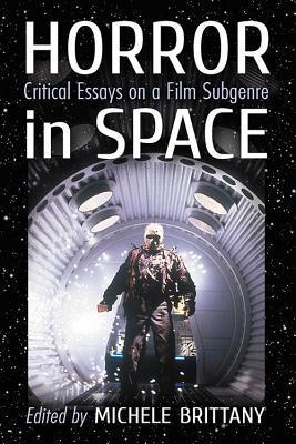 Horror in Space: Critical Essays on a Film Subgenre by Kevin J. Wetmore Jr., Ben Kooyman, Nicholas Diak, Adam M. Crowley, Janet Joyce Holden, Gavin F. Hurley, Michele Brittany, Simon Bacon