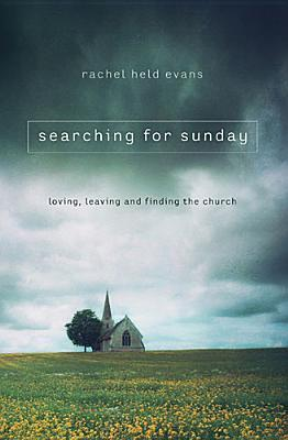 Searching for Sunday: Loving, Leaving, and Finding the Church by Rachel Held Evans