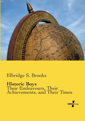 Historic Boys: Their Endeavours, Their Achievements, and Their Times by Elbridge S. Brooks