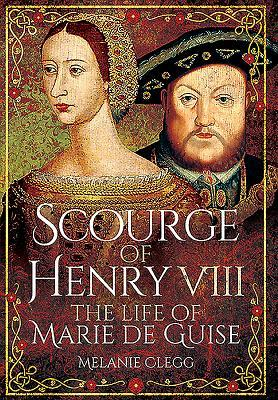 Scourge of Henry VIII: The Life of Marie de Guise by Melanie Clegg
