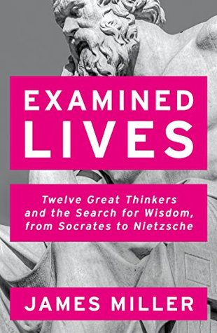 Examined Lives: Twelve Great Thinkers and the Search for Wisdom, from Socrates to Nietzsche by James Miller