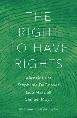 The Right to Have Rights by Samuel Moyn, Alastair Hunt, Lida Maxwell, Stephanie Degooyer, Astra Taylor