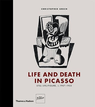 Life and Death in Picasso: Still Life/Figure, c. 1907-1933 by Christopher Green