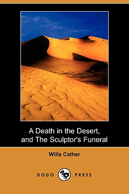 A Death in the Desert, and the Sculptor's Funeral (Dodo Press) by Willa Cather