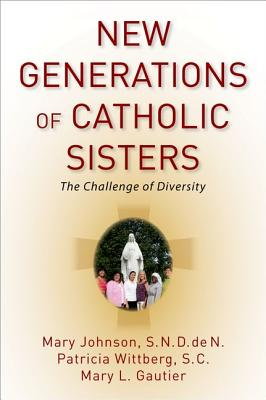 New Generations of Catholic Sisters: The Challenge of Diversity by Mary Johnson, Patricia Wittberg, Mary L. Gautier