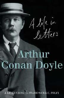 Arthur Conan Doyle: A Life in Letters. Edited by Jon Lellenberg, Daniel Stashower, Charles Foley by Jon L. Lellenberg, Charles Foley, Daniel Stashower