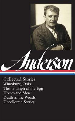 Collected Stories: Winesburg, Ohio / The Triumph of the Egg / Horses and Men / Death in the Woods / Uncollected Stories by Sherwood Anderson, Charles Baxter