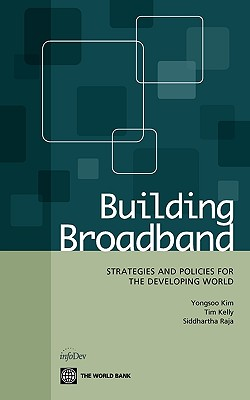 Building Broadband: Strategies and Policies for the Developing World by Tim Kelly, Siddhartha Raja, Yongsoo Kim